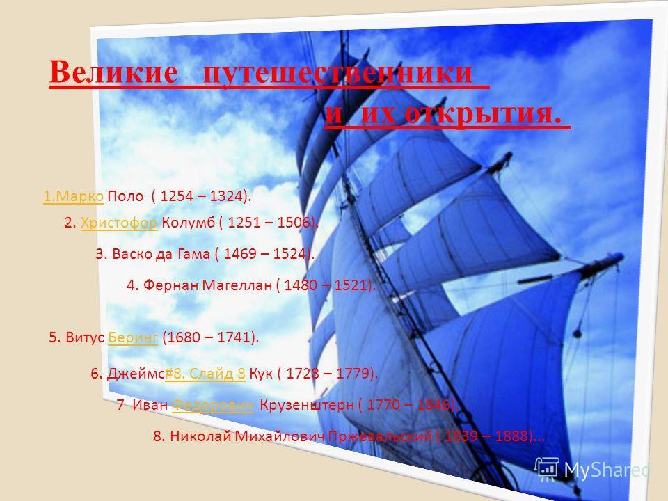 Великие путешественники и их открытия. 1.Марко Поло ( 1254 – 1324). 2. Христофор Колумб ( 1251 – 1506). 3. Васко да Гама ( 1469 – 1524). 4. Фернан Магеллан ( 1480 – 1521). 6. Джеймс#8. Слайд 8 Кук ( 1728 – 1779).#8. Слайд 8 5. Витус Беринг (1680 – 17