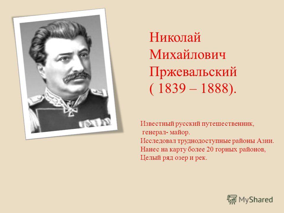 Николай Михайлович Пржевальский ( 1839 – 1888). Известный русский путешественник, генерал- майор. Исследовал труднодоступные районы Азии. Нанес на карту более 20 горных районов, Целый ряд озер и рек.