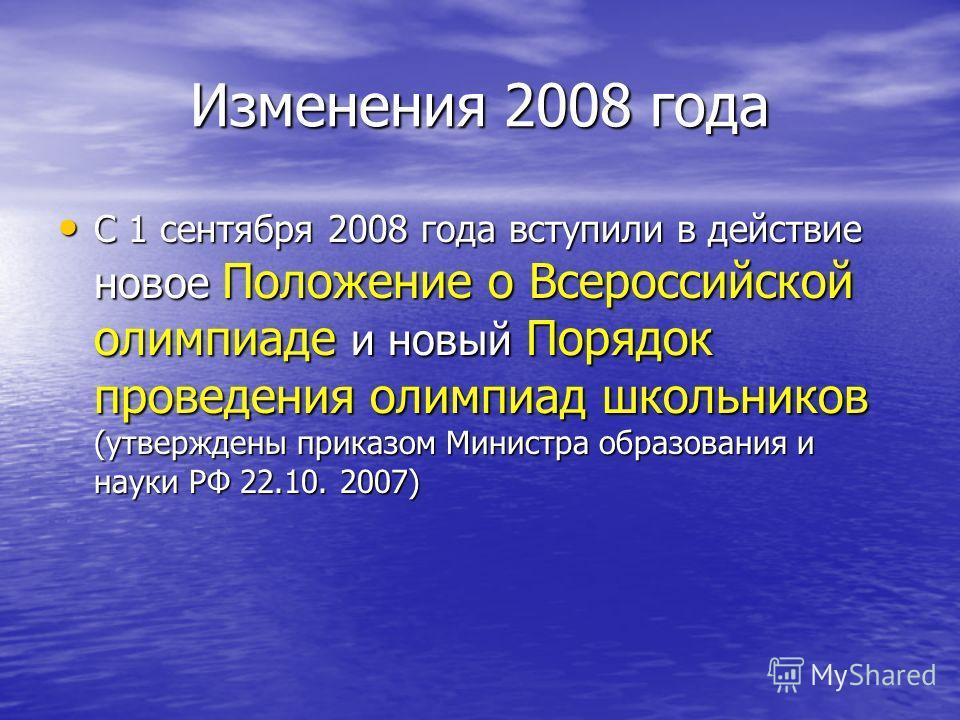 Изменения 2008 года C 1 сентября 2008 года вступили в действие новое Положение о Всероссийской олимпиаде и новый Порядок проведения олимпиад школьников (утверждены приказом Министра образования и науки РФ 22.10. 2007) C 1 сентября 2008 года вступили