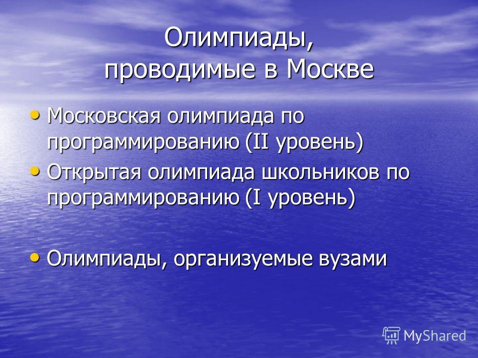 Олимпиады, проводимые в Москве Московская олимпиада по программированию (II уровень) Московская олимпиада по программированию (II уровень) Открытая олимпиада школьников по программированию (I уровень) Открытая олимпиада школьников по программированию