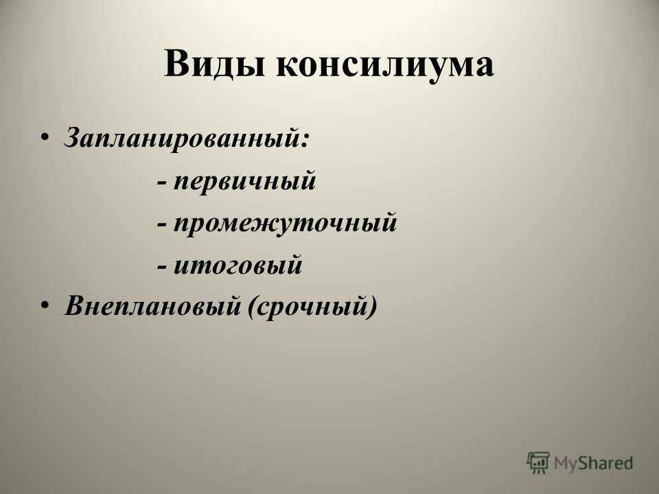 Виды консилиума Запланированный: - первичный - промежуточный - итоговый Внеплановый (срочный)