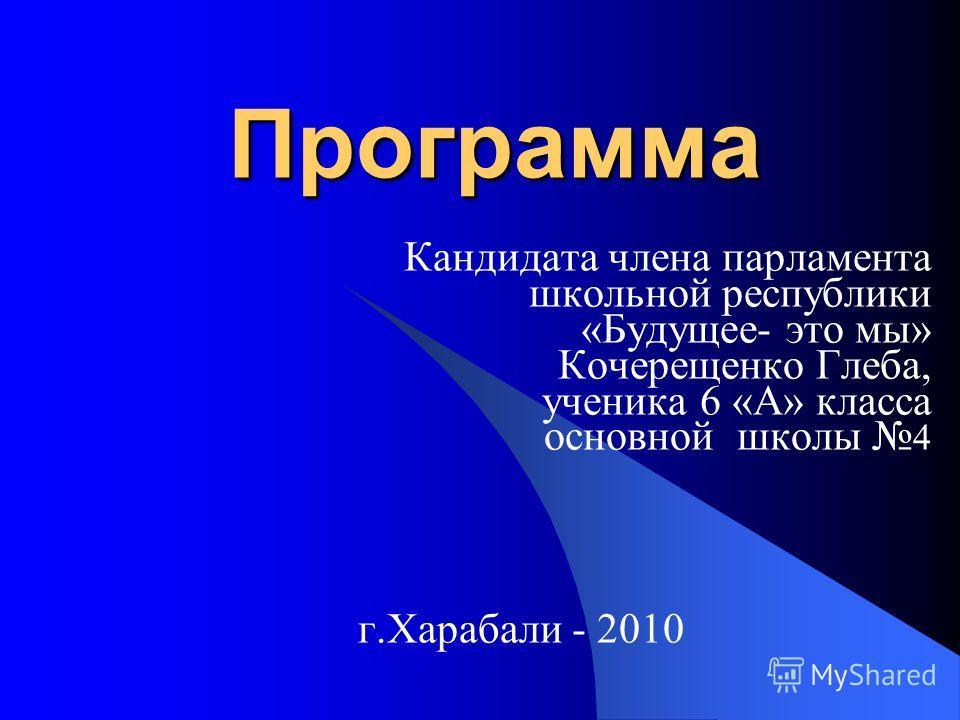 Программа Программа Кандидата члена парламента школьной республики «Будущее- это мы» Кочерещенко Глеба, ученика 6 «А» класса основной школы 4 г.Харабали - 2010