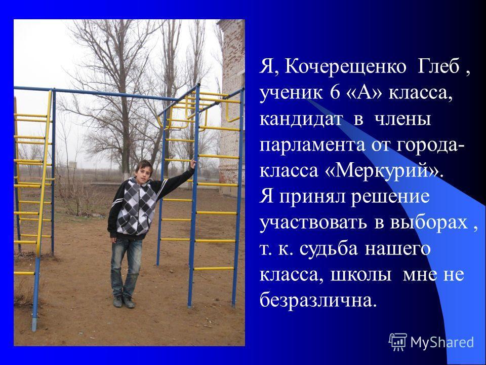 Я, Кочерещенко Глеб, ученик 6 «А» класса, кандидат в члены парламента от города- класса «Меркурий». Я принял решение участвовать в выборах, т. к. судьба нашего класса, школы мне не безразлична.