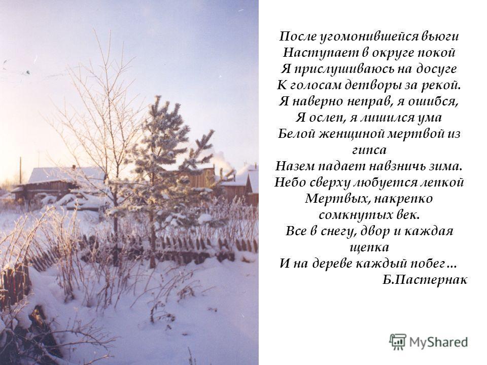 После угомонившейся вьюги Наступает в округе покой Я прислушиваюсь на досуге К голосам детворы за рекой. Я наверно неправ, я ошибся, Я ослеп, я лишился ума Белой женщиной мертвой из гипса Назем падает навзничь зима. Небо сверху любуется лепкой Мертвы