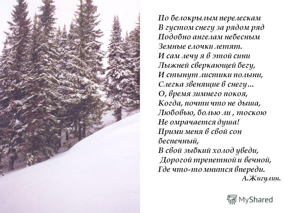 По белокрылым перелескам В густом снегу за рядом ряд Подобно ангелам небесным Земные елочки летят. И сам лечу я в этой сини Лыжней сверкающей бегу, И стынут листики полыни, Слегка звенящие в снегу… О, время зимнего покоя, Когда, почти что не дыша, Лю