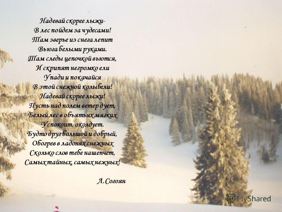Надевай скорее лыжи- В лес пойдем за чудесами! Там зверье из снега лепит Вьюга белыми руками. Там следы цепочкой вьются, И скрипят негромко ели Упади и покачайся В этой снежной колыбели! Надевай скорее лыжи! Пусть над полем ветер дует, Белый лес в об