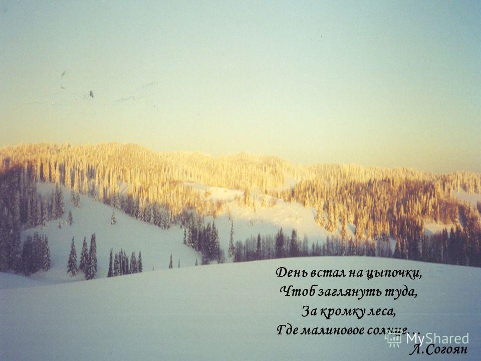 День встал на цыпочки, Чтоб заглянуть туда, За кромку леса, Где малиновое солнце… Л.Согоян