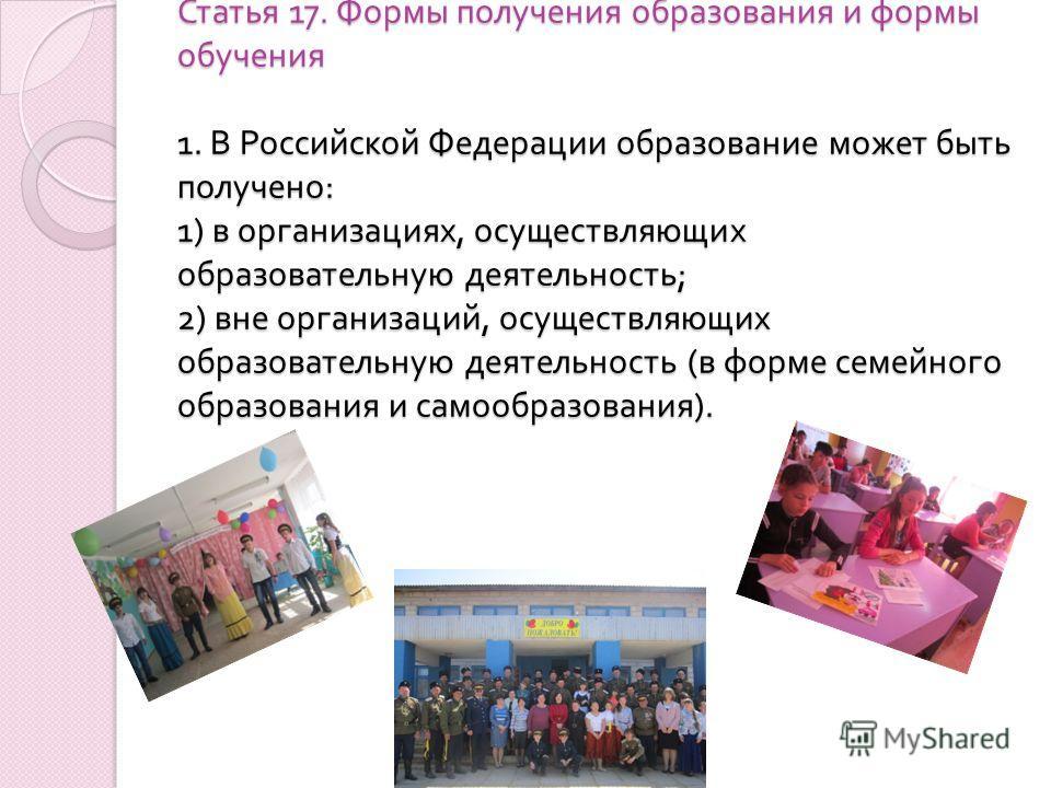Статья 17. Формы получения образования и формы обучения 1. В Российской Федерации образование может быть получено : 1) в организациях, осуществляющих образовательную деятельность ; 2) вне организаций, осуществляющих образовательную деятельность ( в ф