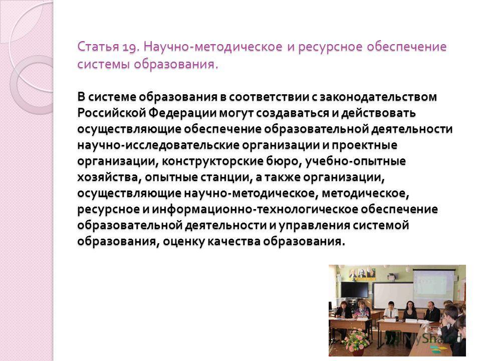 Статья 19. Научно - методическое и ресурсное обеспечение системы образования. В системе образования в соответствии с законодательством Российской Федерации могут создаваться и действовать осуществляющие обеспечение образовательной деятельности научно