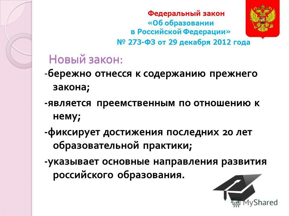 Новый закон : - бережно отнесся к содержанию прежнего закона ; - является преемственным по отношению к нему ; - фиксирует достижения последних 20 лет образовательной практики ; - указывает основные направления развития российского образования. Федера