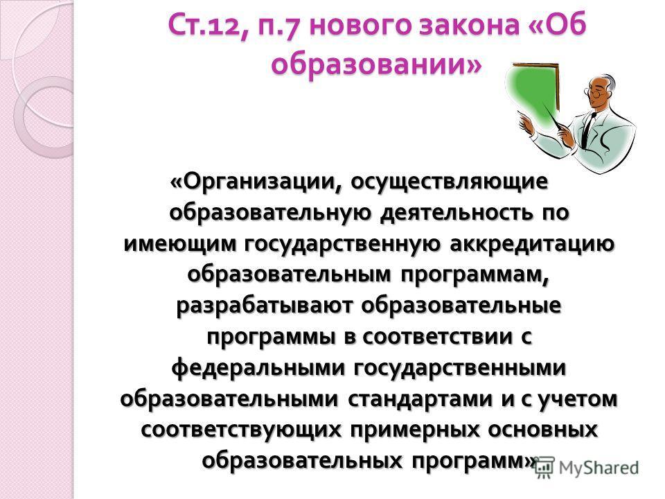 Ст.12, п.7 нового закона « Об образовании » Ст.12, п.7 нового закона « Об образовании » « Организации, осуществляющие образовательную деятельность по имеющим государственную аккредитацию образовательным программам, разрабатывают образовательные прогр