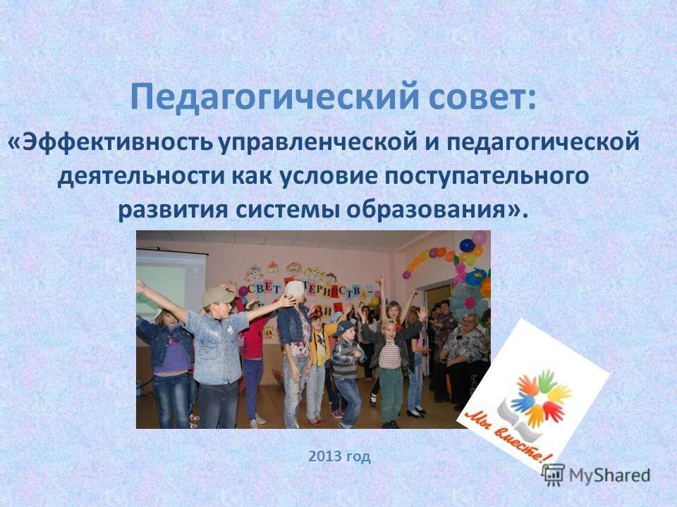 Педагогический совет: «Эффективность управленческой и педагогической деятельности как условие поступательного развития системы образования». 2013 год