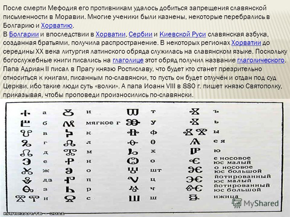 После смерти Мефодия его противникам удалось добиться запрещения славянской письменности в Моравии. Многие ученики были казнены, некоторые перебрались в Болгарию и Хорватию.Хорватию В Болгарии и впоследствии в Хорватии, Сербии и Киевской Руси славянс