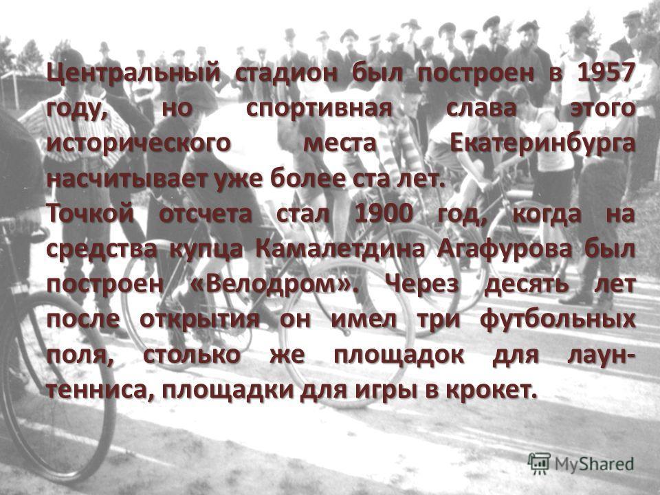Центральный стадион был построен в 1957 году, но спортивная слава этого исторического места Екатеринбурга насчитывает уже более ста лет. Точкой отсчета стал 1900 год, когда на средства купца Камалетдина Агафурова был построен «Велодром». Через десять