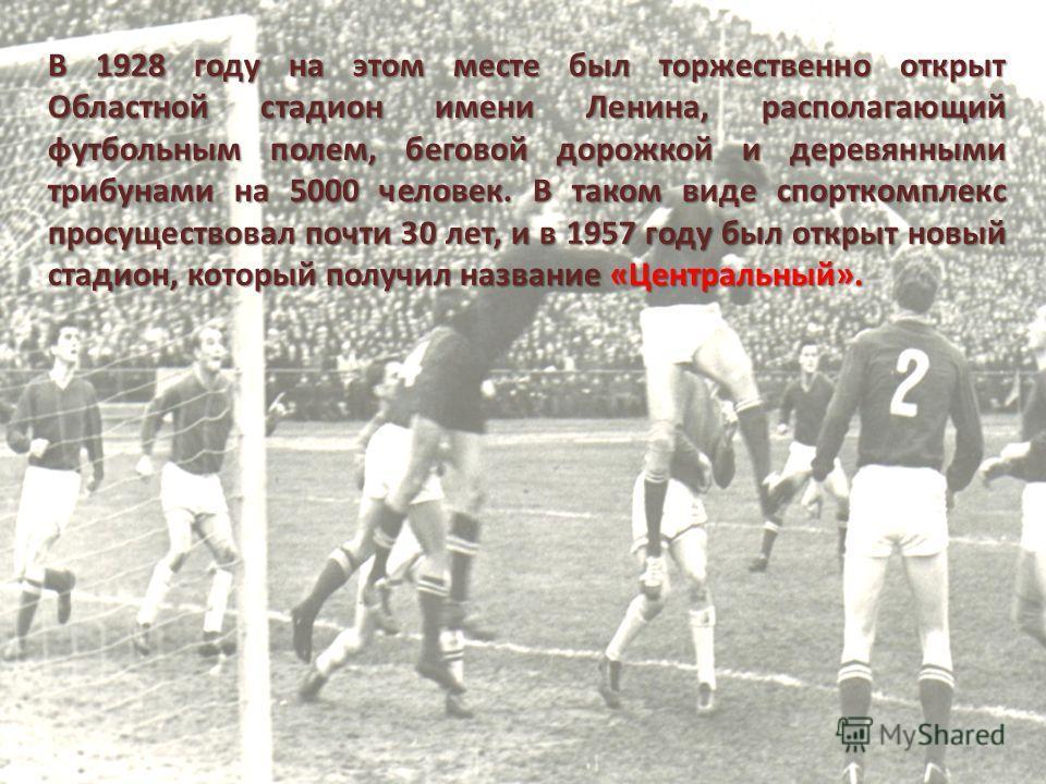 В 1928 году на этом месте был торжественно открыт Областной стадион имени Ленина, располагающий футбольным полем, беговой дорожкой и деревянными трибунами на 5000 человек. В таком виде спорткомплекс просуществовал почти 30 лет, и в 1957 году был откр