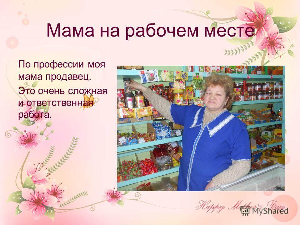 Мама на рабочем месте По профессии моя мама продавец. Это очень сложная и ответственная работа.