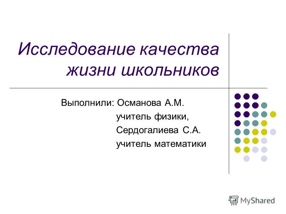 Исследование качества жизни школьников Выполнили: Османова А.М. учитель физики, Сердогалиева С.А. учитель математики