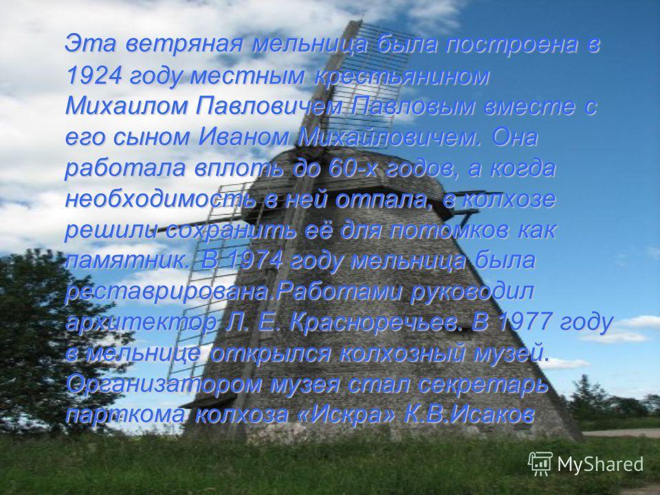 Эта ветряная мельница была построена в 1924 году местным крестьянином Михаилом Павловичем Павловым вместе с его сыном Иваном Михайловичем. Она работала вплоть до 60-х годов, а когда необходимость в ней отпала, в колхозе решили сохранить её для потомк