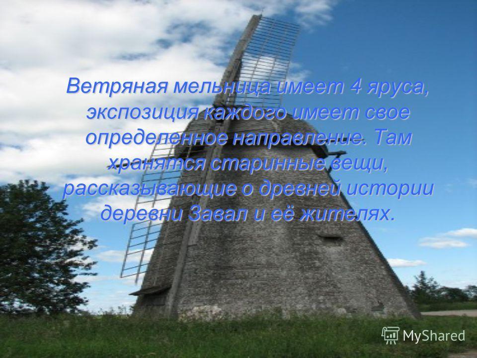 Ветряная мельница имеет 4 яруса, экспозиция каждого имеет свое определенное направление. Там хранятся старинные вещи, рассказывающие о древней истории деревни Завал и её жителях.