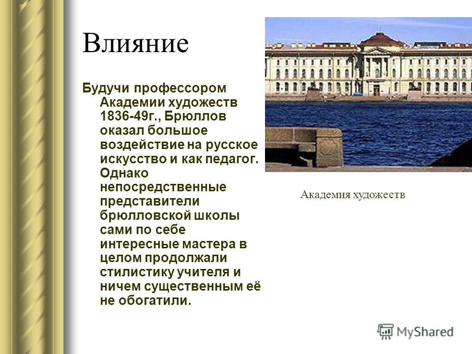 Влияние Будучи профессором Академии художеств 1836-49г., Брюллов оказал большое воздействие на русское искусство и как педагог. Однако непосредственные представители брюлловской школы сами по себе интересные мастера в целом продолжали стилистику учит