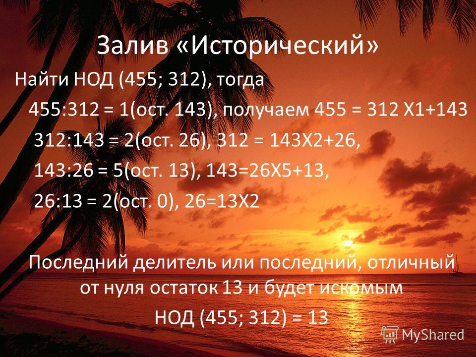 Залив «Исторический» Найти НОД (455; 312), тогда 455:312 = 1(ост. 143), получаем 455 = 312 Х1+143 312:143 = 2(ост. 26), 312 = 143Х2+26, 143:26 = 5(ост. 13), 143=26Х5+13, 26:13 = 2(ост. 0), 26=13Х2 Последний делитель или последний, отличный от нуля ос