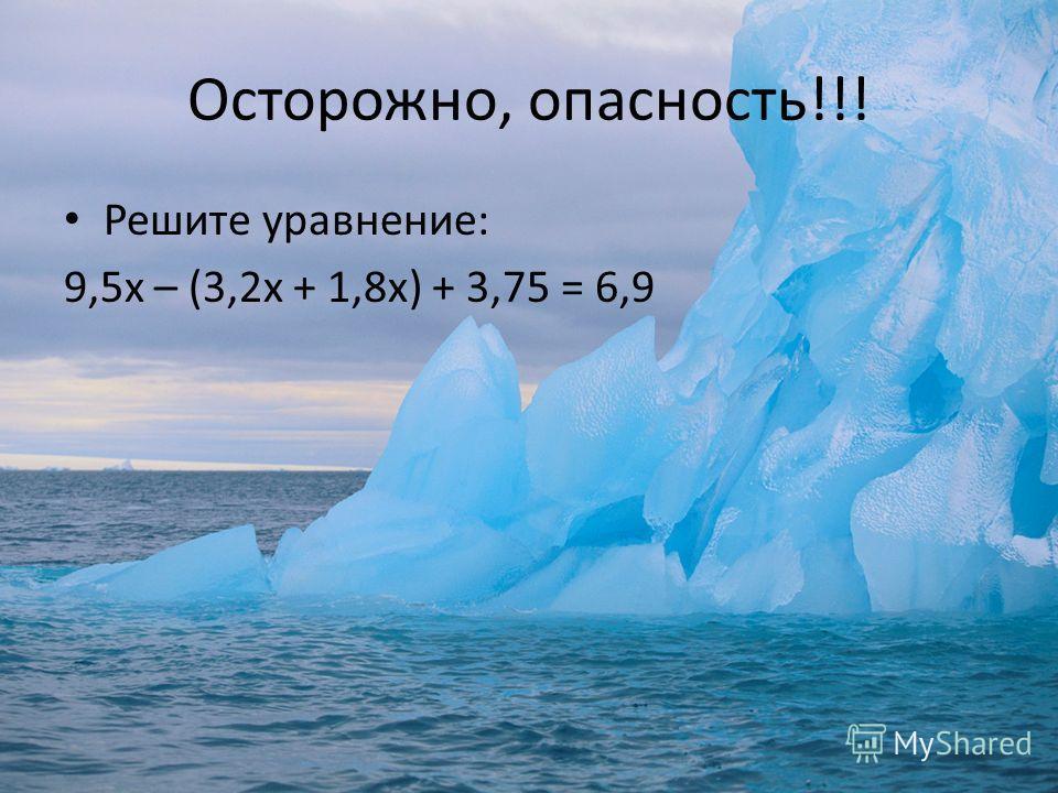 Осторожно, опасность!!! Решите уравнение: 9,5х – (3,2х + 1,8х) + 3,75 = 6,9