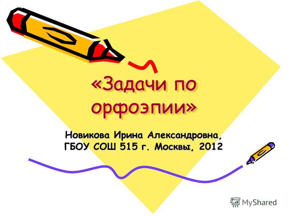 «Задачи по орфоэпии» Новикова Ирина Александровна, ГБОУ СОШ 515 г. Москвы, 2012