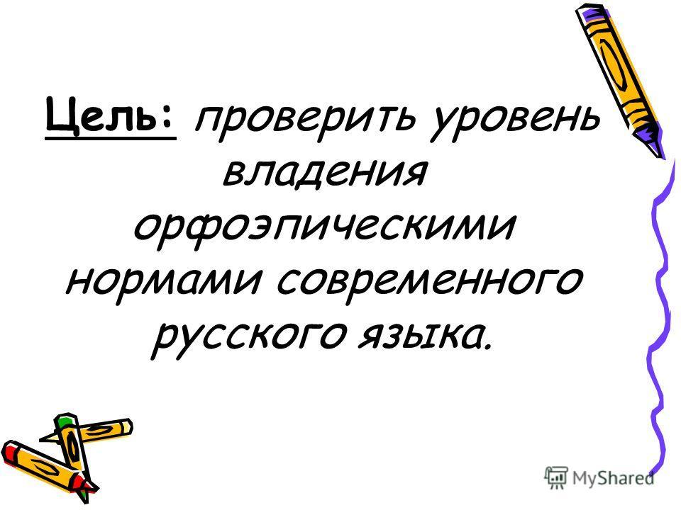 Цель: проверить уровень владения орфоэпическими нормами современного русского языка.