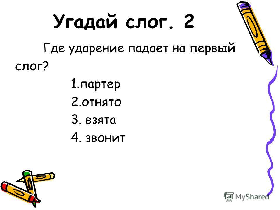 Угадай слог. 2 Где ударение падает на первый слог? 1.партер 2.отнято 3. взята 4. звонит