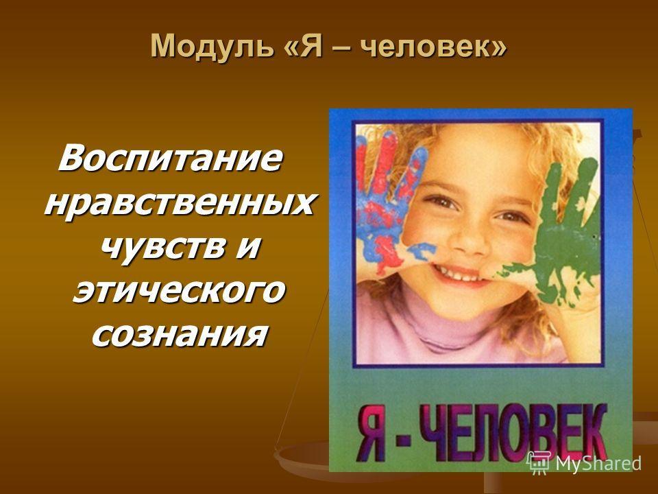 Модуль «Я – человек» Воспитание нравственных чувств и этического сознания
