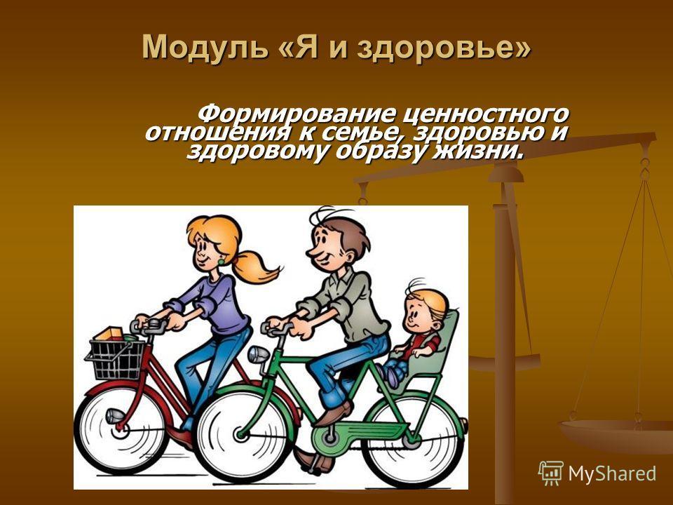 Модуль «Я и здоровье» Формирование ценностного отношения к семье, здоровью и здоровому образу жизни. Формирование ценностного отношения к семье, здоровью и здоровому образу жизни.