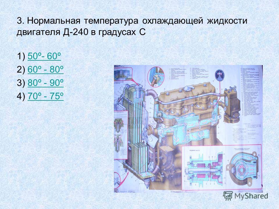 3. Нормальная температура охлаждающей жидкости двигателя Д-240 в градусах С 1) 50º- 60º50º- 60º 2) 60º - 80º60º - 80º 3) 80º - 90º80º - 90º 4) 70º - 75º70º - 75º
