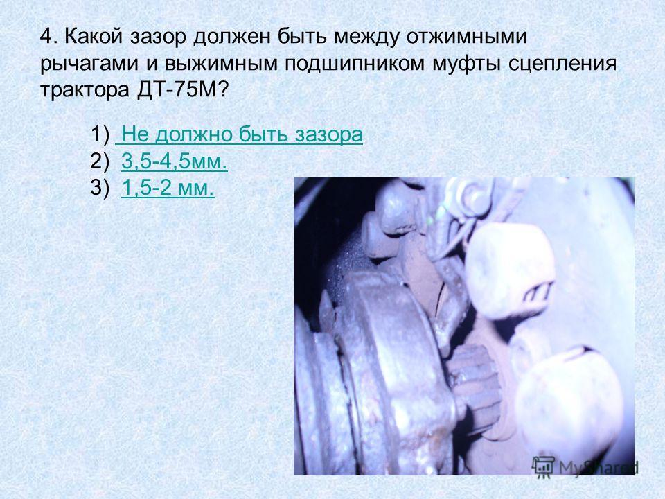 4. Какой зазор должен быть между отжимными рычагами и выжимным подшипником муфты сцепления трактора ДТ-75М? 1) Не должно быть зазора Не должно быть зазора 2) 3,5-4,5мм.3,5-4,5мм. 3) 1,5-2 мм.1,5-2 мм.