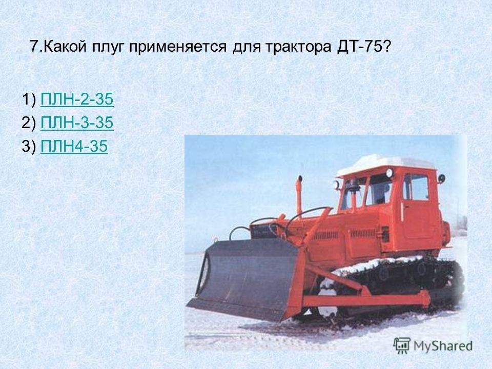7.Какой плуг применяется для трактора ДТ-75? 1) ПЛН-2-35ПЛН-2-35 2) ПЛН-3-35ПЛН-3-35 3) ПЛН4-35ПЛН4-35