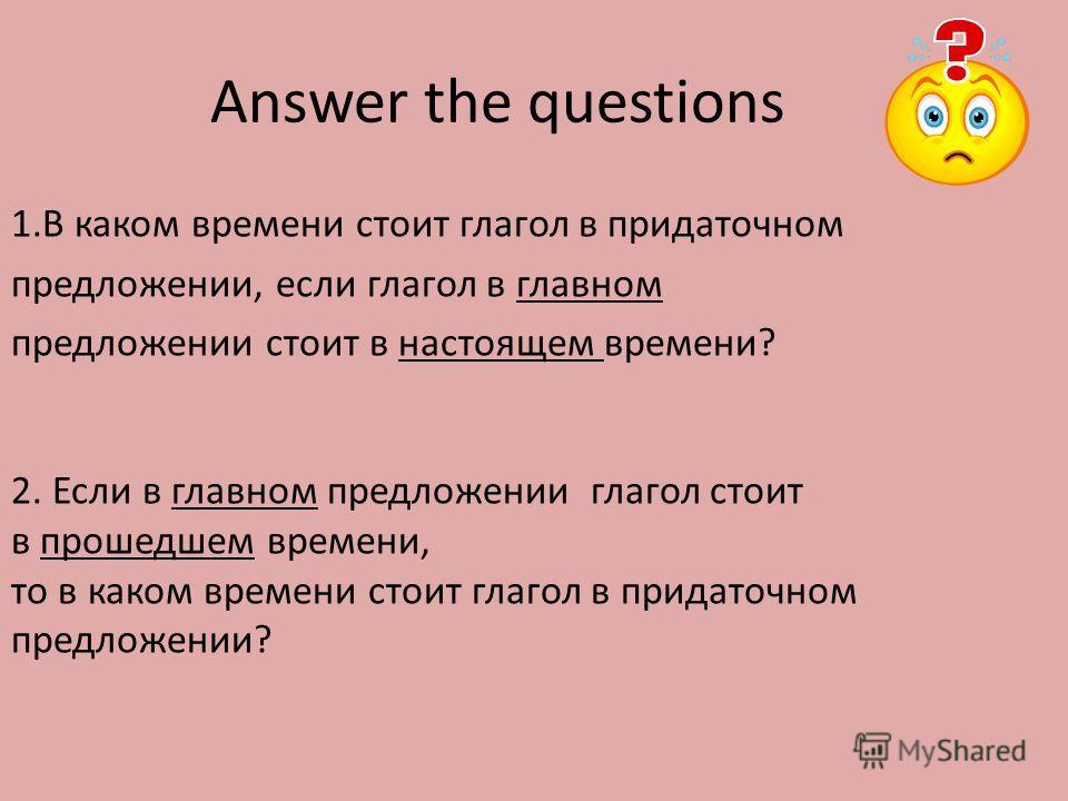 Answer the questions 1.В каком времени стоит глагол в придаточном предложении, если глагол в главном предложении стоит в настоящем времени? 2. Если в главном предложении глагол стоит в прошедшем времени, то в каком времени стоит глагол в придаточном