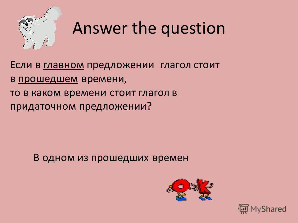 Answer the question Если в главном предложении глагол стоит в прошедшем времени, то в каком времени стоит глагол в придаточном предложении? В одном из прошедших времен