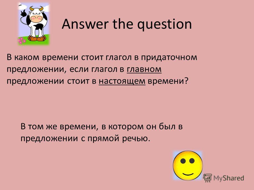 Answer the question В каком времени стоит глагол в придаточном предложении, если глагол в главном предложении стоит в настоящем времени? В том же времени, в котором он был в предложении с прямой речью.