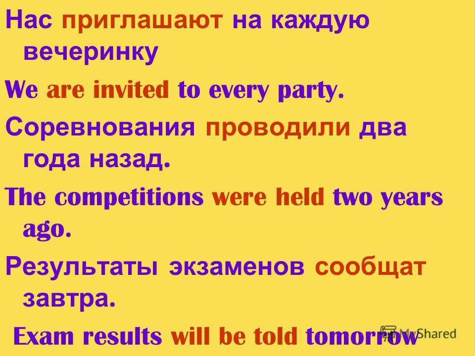 Нас приглашают на каждую вечеринку We are invited to every party. Соревнования проводили два года назад. The competitions were held two years ago. Результаты экзаменов сообщат завтра. Exam results will be told tomorrow