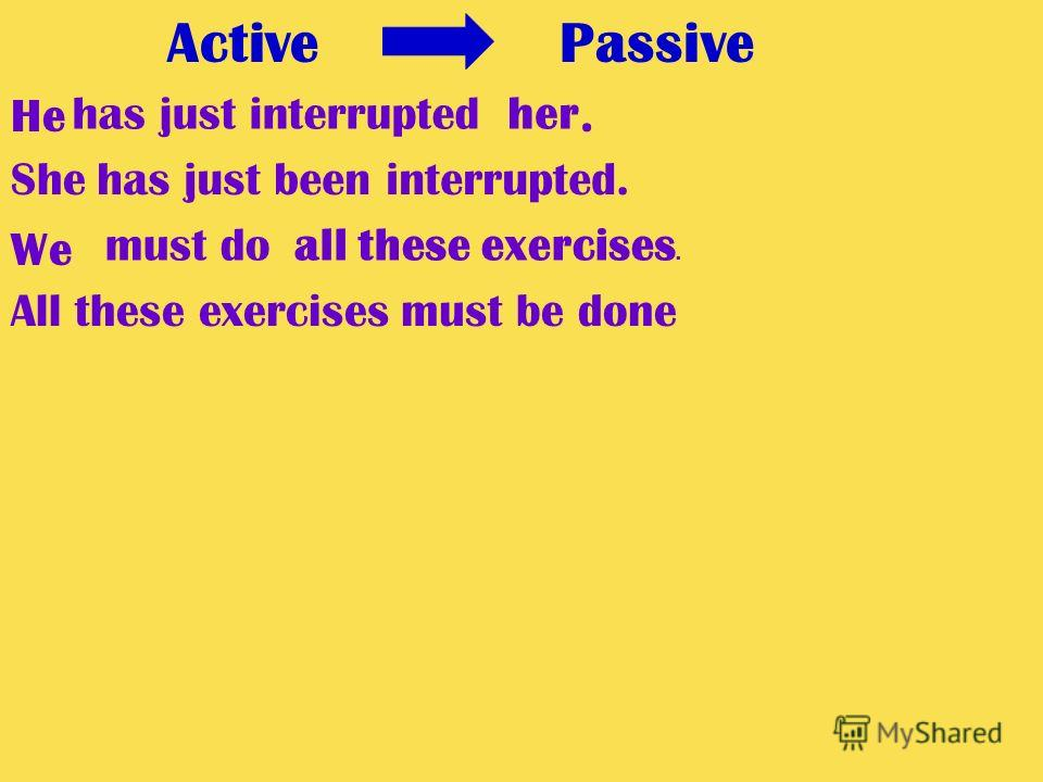 Active Passive He. We has just interrupted has just been interrupted. must do her She all these exercises. All these exercisesmust be done