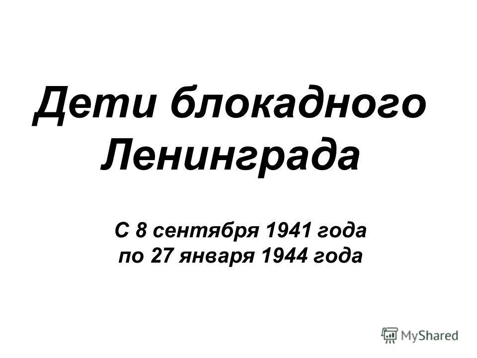 Дети блокадного Ленинграда С 8 сентября 1941 года по 27 января 1944 года
