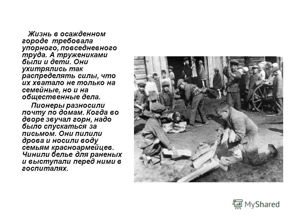 Жизнь в осажденном городе требовала упорного, повседневного труда. А тружениками были и дети. Они ухитрялись так распределять силы, что их хватало не только на семейные, но и на общественные дела. Пионеры разносили почту по домам. Когда во дворе звуч