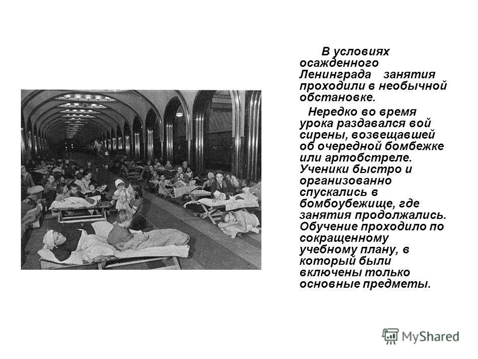 В условиях осажденного Ленинграда занятия проходили в необычной обстановке. Нередко во время урока раздавался вой сирены, возвещавшей об очередной бомбежке или артобстреле. Ученики быстро и организованно спускались в бомбоубежище, где занятия продолж