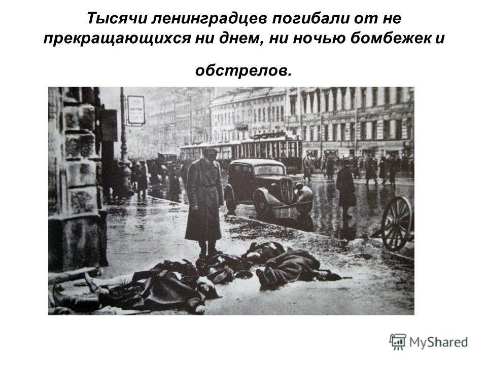 Тысячи ленинградцев погибали от не прекращающихся ни днем, ни ночью бомбежек и обстрелов.