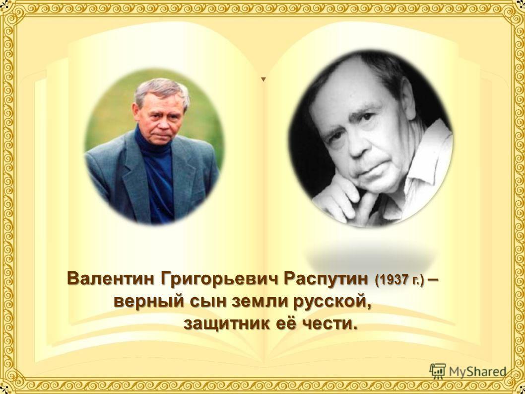 Валентин Григорьевич Распутин (1937 г.) – верный сын земли русской, защитник её чести.