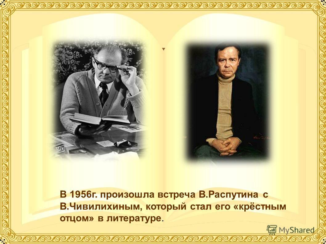 В 1956г. произошла встреча В.Распутина с В.Чивилихиным, который стал его «крёстным отцом» в литературе.