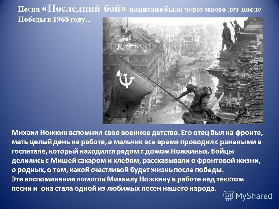Песня « Последний бой » написана была через много лет после Победы в 1968 году … Михаил Ножкин вспомнил свое военное детство. Его отец был на фронте, мать целый день на работе, а мальчик все время проводил с ранеными в госпитале, который находился ря