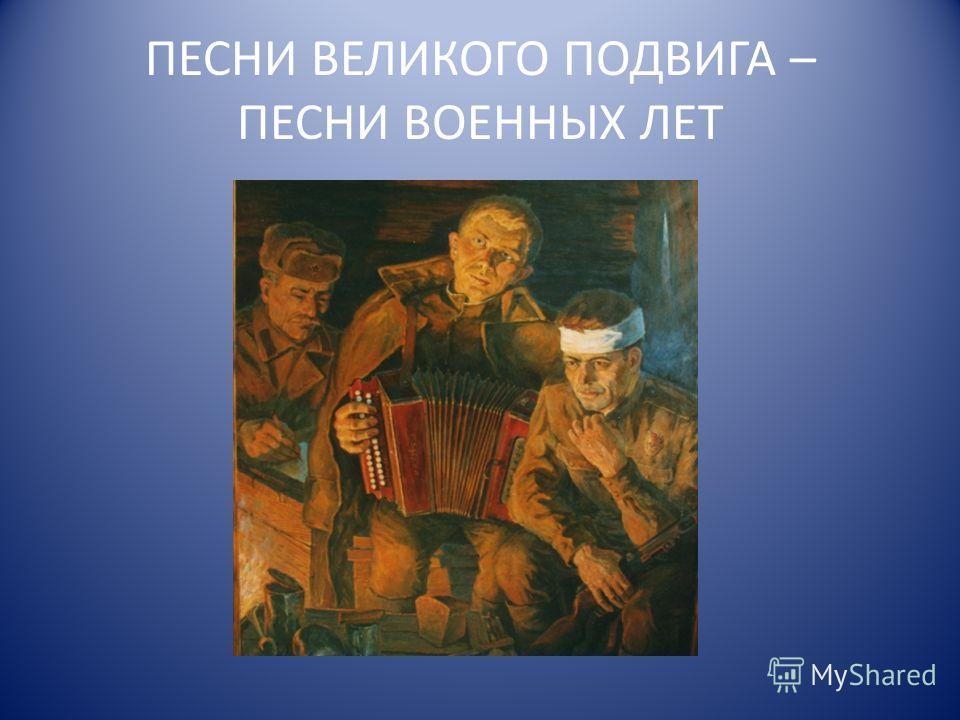ПЕСНИ ВЕЛИКОГО ПОДВИГА – ПЕСНИ ВОЕННЫХ ЛЕТ