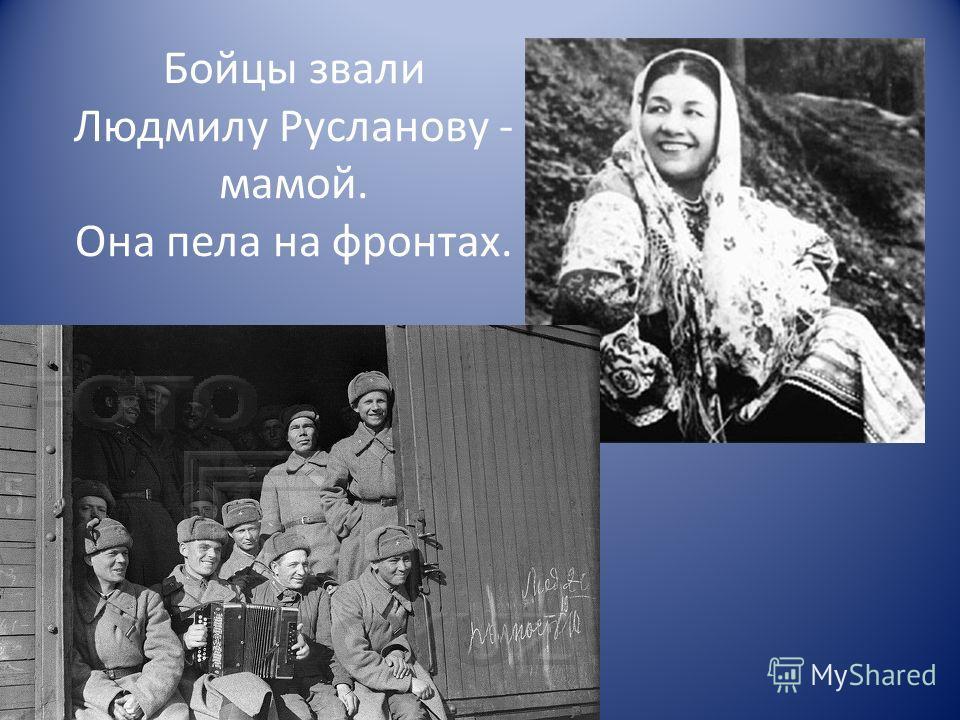 Бойцы звали Людмилу Русланову - мамой. Она пела на фронтах.