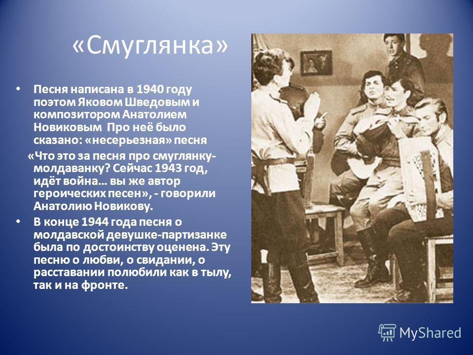 «Смуглянка» Песня написана в 1940 году поэтом Яковом Шведовым и композитором Анатолием Новиковым Про неё было сказано: «несерьезная» песня «Что это за песня про смуглянку- молдаванку? Сейчас 1943 год, идёт война… вы же автор героических песен», - гов