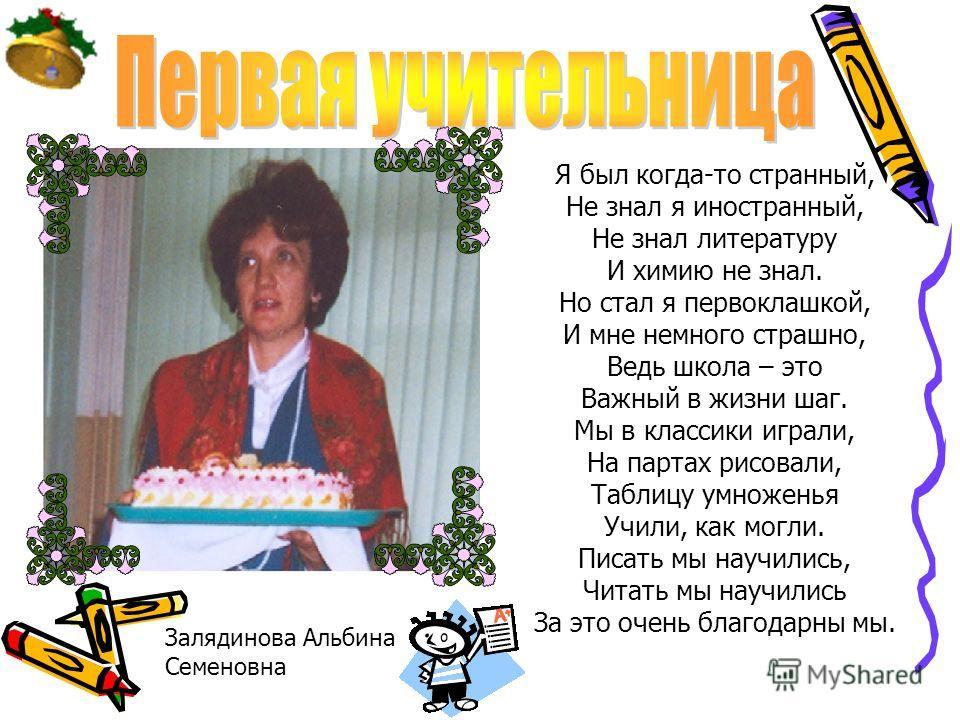 Залядинова Альбина Семеновна Я был когда-то странный, Не знал я иностранный, Не знал литературу И химию не знал. Но стал я первоклашкой, И мне немного страшно, Ведь школа – это Важный в жизни шаг. Мы в классики играли, На партах рисовали, Таблицу умн